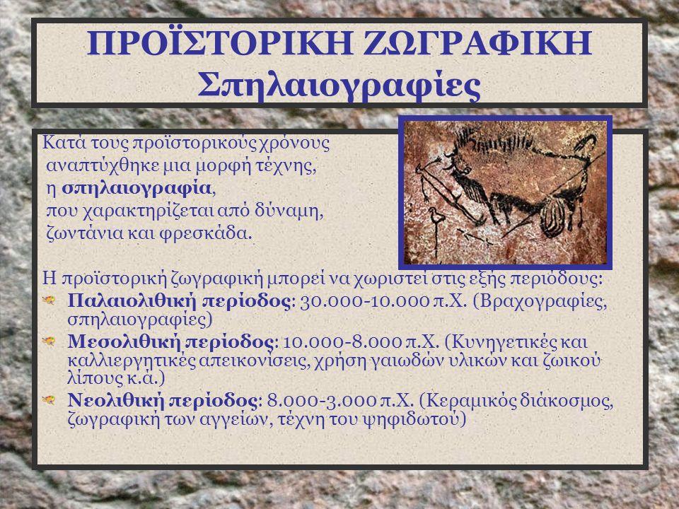 ΠΡΟΪΣΤΟΡΙΚΗ ΖΩΓΡΑΦΙΚΗ Σπηλαιογραφίες Κατά τους προϊστορικούς χρόνους αναπτύχθηκε μια μορφή τέχνης, η σπηλαιογραφία, που χαρακτηρίζεται από δύναμη, ζωντάνια και φρεσκάδα.