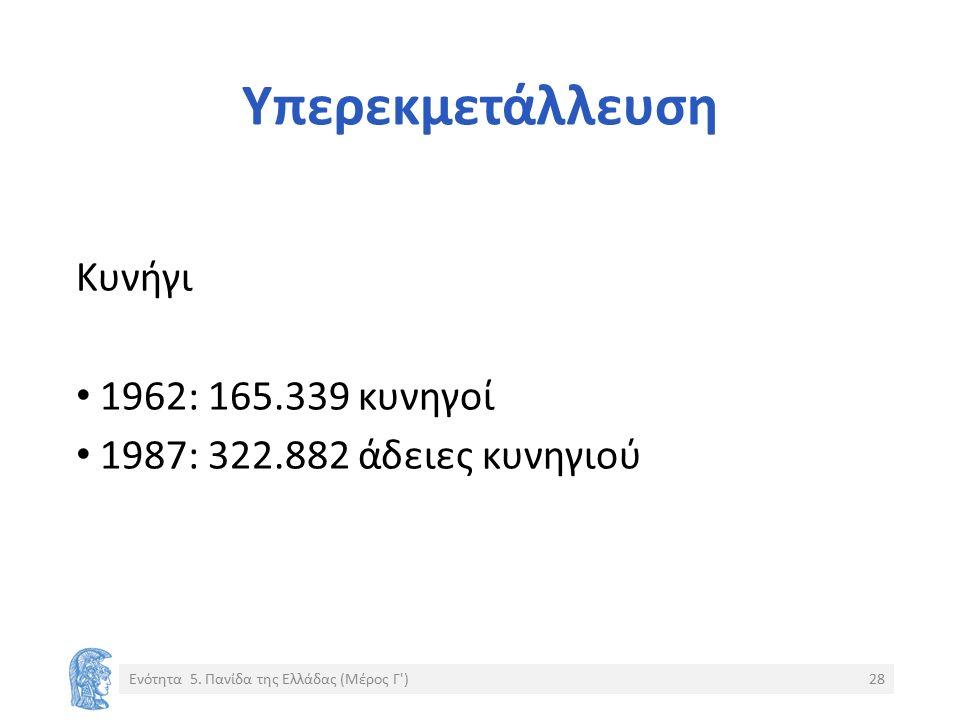 Υπερεκμετάλλευση Κυνήγι 1962: 165.339 κυνηγοί 1987: 322.882 άδειες κυνηγιού Ενότητα 5. Πανίδα της Ελλάδας (Μέρος Γ')28