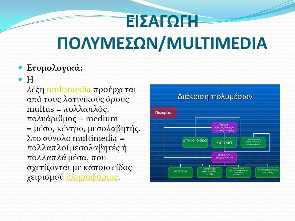 ΕΙΣΑΓΩΓΗ ΠΟΛΥΜΕΣΩΝ/MULTIMEDIA Ετυμολογικά: Η λέξη multimedia προέρχεται από τους λατινικούς όρους multus = πολλαπλός, πολυάριθμος + medium = μέσο, κέντρο, μεσολαβητής.