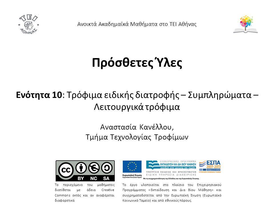 Πρόσθετες Ύλες Ενότητα 10: Τρόφιμα ειδικής διατροφής – Συμπληρώματα – Λειτουργικά τρόφιμα Αναστασία Κανέλλου, Τμήμα Τεχνολογίας Τροφίμων Ανοικτά Ακαδημαϊκά Μαθήματα στο ΤΕΙ Αθήνας Το περιεχόμενο του μαθήματος διατίθεται με άδεια Creative Commons εκτός και αν αναφέρεται διαφορετικά Το έργο υλοποιείται στο πλαίσιο του Επιχειρησιακού Προγράμματος «Εκπαίδευση και Δια Βίου Μάθηση» και συγχρηματοδοτείται από την Ευρωπαϊκή Ένωση (Ευρωπαϊκό Κοινωνικό Ταμείο) και από εθνικούς πόρους.