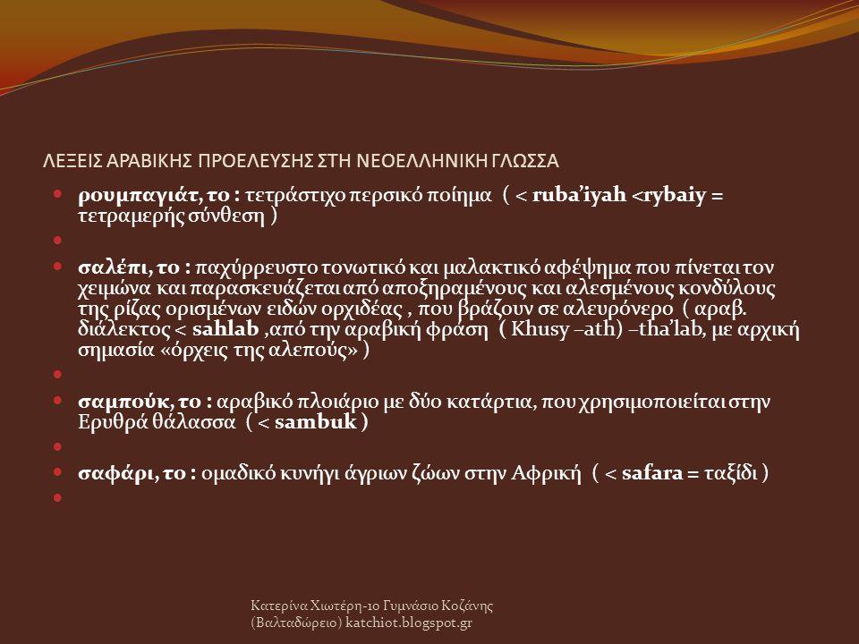 ΛΕΞΕΙΣ ΑΡΑΒΙΚΗΣ ΠΡΟΕΛΕΥΣΗΣ ΣΤΗ ΝΕΟΕΛΛΗΝΙΚΗ ΓΛΩΣΣΑ ρουμπαγιάτ, το : τετράστιχο περσικό ποίημα ( < ruba'iyah <rybaiy = τετραμερής σύνθεση ) σαλέπι, το : παχύρρευστο τονωτικό και μαλακτικό αφέψημα που πίνεται τον χειμώνα και παρασκευάζεται από αποξηραμένους και αλεσμένους κονδύλους της ρίζας ορισμένων ειδών ορχιδέας, που βράζουν σε αλευρόνερο ( αραβ.