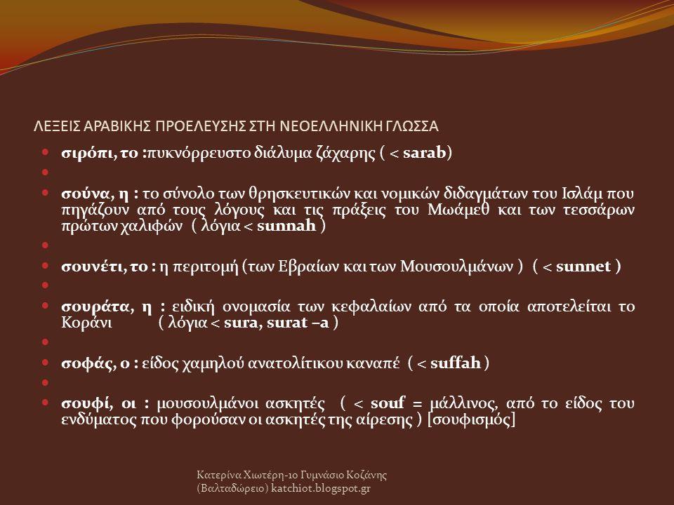ΛΕΞΕΙΣ ΑΡΑΒΙΚΗΣ ΠΡΟΕΛΕΥΣΗΣ ΣΤΗ ΝΕΟΕΛΛΗΝΙΚΗ ΓΛΩΣΣΑ σιρόπι, το :πυκνόρρευστο διάλυμα ζάχαρης ( < sarab) σούνα, η : το σύνολο των θρησκευτικών και νομικών διδαγμάτων του Ισλάμ που πηγάζουν από τους λόγους και τις πράξεις του Μωάμεθ και των τεσσάρων πρώτων χαλιφών ( λόγια < sunnah ) σουνέτι, το : η περιτομή (των Εβραίων και των Μουσουλμάνων ) ( < sunnet ) σουράτα, η : ειδική ονομασία των κεφαλαίων από τα οποία αποτελείται το Κοράνι ( λόγια < sura, surat –a ) σοφάς, ο : είδος χαμηλού ανατολίτικου καναπέ ( < suffah ) σουφί, οι : μουσουλμάνοι ασκητές ( < souf = μάλλινος, από το είδος του ενδύματος που φορούσαν οι ασκητές της αίρεσης ) [σουφισμός] Κατερίνα Χιωτέρη-1ο Γυμνάσιο Κοζάνης (Βαλταδώρειο) katchiot.blogspot.gr