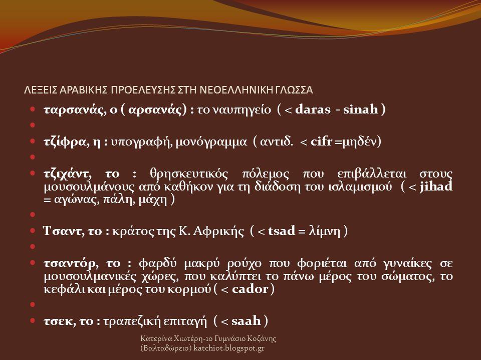 ΛΕΞΕΙΣ ΑΡΑΒΙΚΗΣ ΠΡΟΕΛΕΥΣΗΣ ΣΤΗ ΝΕΟΕΛΛΗΝΙΚΗ ΓΛΩΣΣΑ ταρσανάς, ο ( αρσανάς) : το ναυπηγείο ( < daras - sinah ) τζίφρα, η : υπογραφή, μονόγραμμα ( αντιδ.