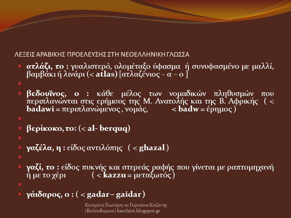 ΛΕΞΕΙΣ ΑΡΑΒΙΚΗΣ ΠΡΟΕΛΕΥΣΗΣ ΣΤΗ ΝΕΟΕΛΛΗΝΙΚΗ ΓΛΩΣΣΑ ατλάζι, το : γυαλιστερό, ολομέταξο ύφασμα ή συνυφασμένο με μαλλί, βαμβάκι ή λινάρι (< atlas) [ατλαζένιος – α – ο ] βεδουϊνος, ο : κάθε μέλος των νομαδικών πληθυσμών που περιπλανώνται στις ερήμους της Μ.