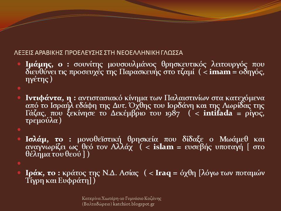 ΛΕΞΕΙΣ ΑΡΑΒΙΚΗΣ ΠΡΟΕΛΕΥΣΗΣ ΣΤΗ ΝΕΟΕΛΛΗΝΙΚΗ ΓΛΩΣΣΑ Ιμάμης, ο : σουνίτης μουσουλμάνος θρησκευτικός λειτουργός που διευθύνει τις προσευχές της Παρασκευής στο τζαμί ( < imam = οδηγός, ηγέτης ) Ιντιφάντα, η : αντιστασιακό κίνημα των Παλαιστινίων στα κατεχόμενα από το Ισραήλ εδάφη της Δυτ.