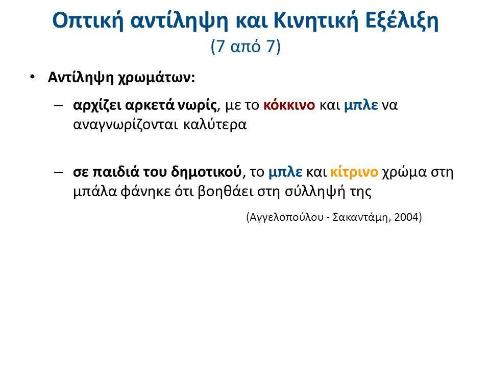Οπτική αντίληψη και Κινητική Εξέλιξη (7 από 7) Αντίληψη χρωμάτων: – αρχίζει αρκετά νωρίς, με το κόκκινο και μπλε να αναγνωρίζονται καλύτερα – σε παιδιά του δημοτικού, το μπλε και κίτρινο χρώμα στη μπάλα φάνηκε ότι βοηθάει στη σύλληψή της (Αγγελοπούλου - Σακαντάμη, 2004)