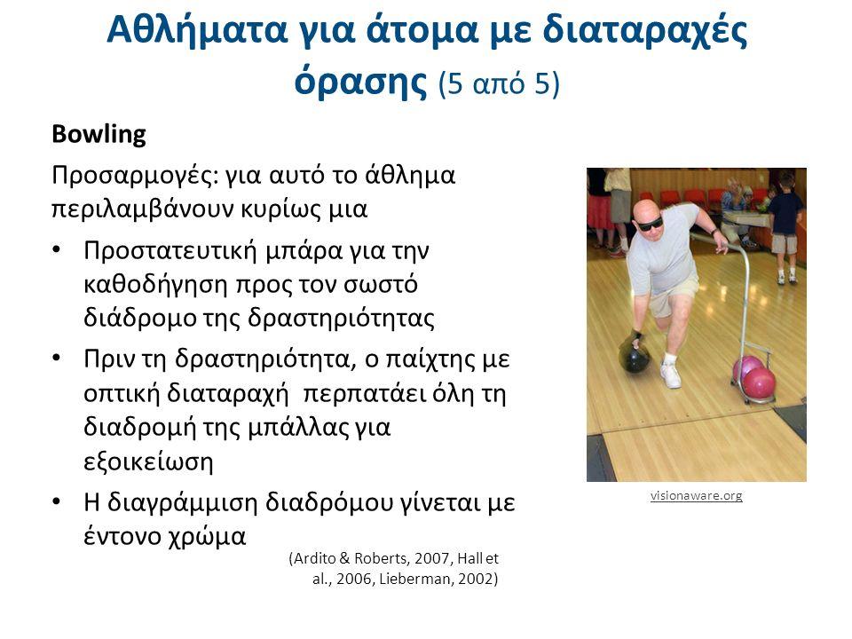 Αθλήματα για άτομα με διαταραχές όρασης (5 από 5) Βowling Προσαρμογές: για αυτό το άθλημα περιλαμβάνουν κυρίως μια Προστατευτική μπάρα για την καθοδήγηση προς τον σωστό διάδρομο της δραστηριότητας Πριν τη δραστηριότητα, ο παίχτης με οπτική διαταραχή περπατάει όλη τη διαδρομή της μπάλλας για εξοικείωση Η διαγράμμιση διαδρόμου γίνεται με έντονο χρώμα (Ardito & Roberts, 2007, Hall et al., 2006, Lieberman, 2002) visionaware.org
