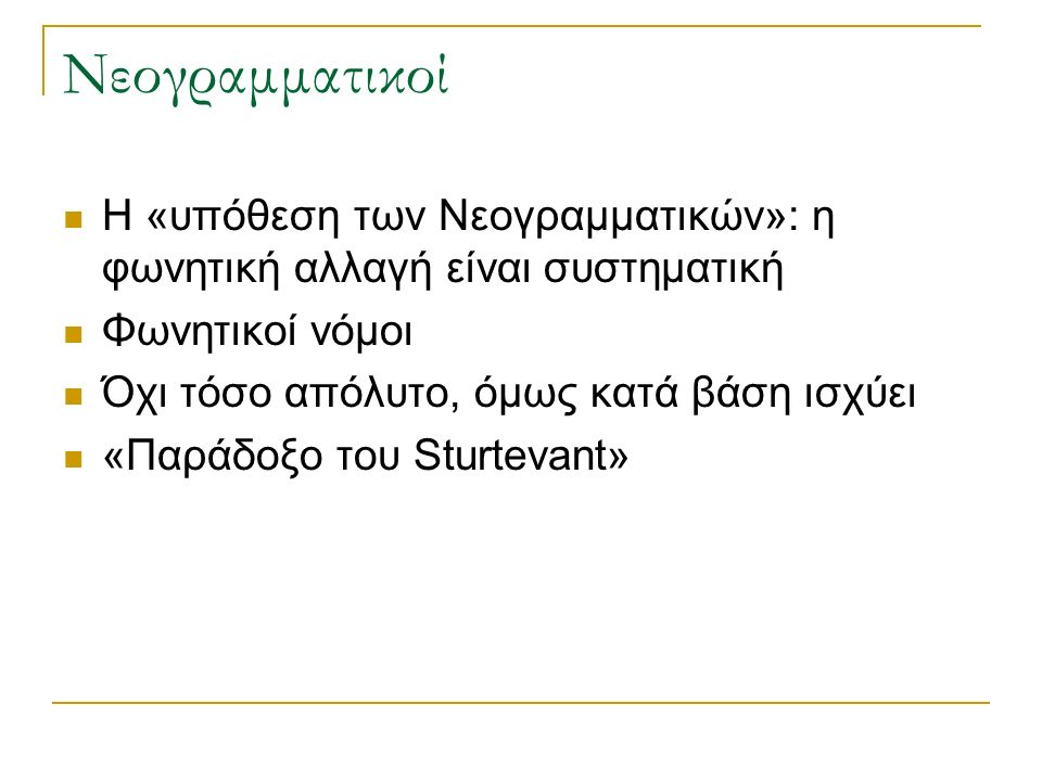Νεογραμματικοί Η «υπόθεση των Νεογραμματικών»: η φωνητική αλλαγή είναι συστηματική Φωνητικοί νόμοι Όχι τόσο απόλυτο, όμως κατά βάση ισχύει «Παράδοξο του Sturtevant»