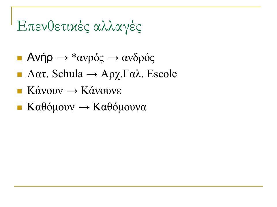 Επενθετικές αλλαγές Ανήρ → *ανρός → ανδρός Λατ. Schula → Αρχ.Γαλ.