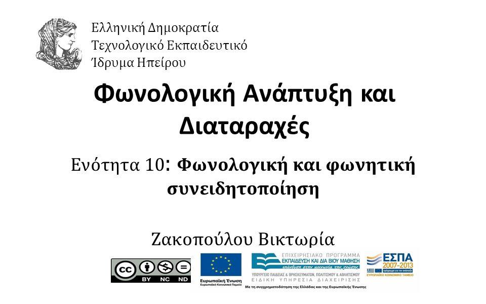 1 Φωνολογική Ανάπτυξη και Διαταραχές Ενότητα 10 : Φωνολογική και φωνητική συνειδητοποίηση Ζακοπούλου Βικτωρία Ελληνική Δημοκρατία Τεχνολογικό Εκπαιδευτικό Ίδρυμα Ηπείρου