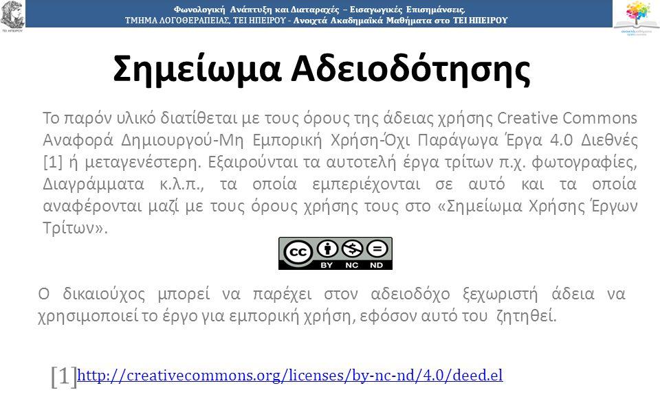 1212 Φωνολογική Ανάπτυξη και Διαταραχές – Εισαγωγικές Επισημάνσεις, ΤΜΗΜΑ ΛΟΓΟΘΕΡΑΠΕΙΑΣ, ΤΕΙ ΗΠΕΙΡΟΥ - Ανοιχτά Ακαδημαϊκά Μαθήματα στο ΤΕΙ ΗΠΕΙΡΟΥ Σημείωμα Αδειοδότησης Το παρόν υλικό διατίθεται με τους όρους της άδειας χρήσης Creative Commons Αναφορά Δημιουργού-Μη Εμπορική Χρήση-Όχι Παράγωγα Έργα 4.0 Διεθνές [1] ή μεταγενέστερη.
