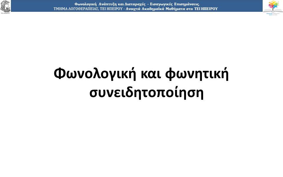 8 Φωνολογική Ανάπτυξη και Διαταραχές – Εισαγωγικές Επισημάνσεις, ΤΜΗΜΑ ΛΟΓΟΘΕΡΑΠΕΙΑΣ, ΤΕΙ ΗΠΕΙΡΟΥ - Ανοιχτά Ακαδημαϊκά Μαθήματα στο ΤΕΙ ΗΠΕΙΡΟΥ Φωνολογική και φωνητική συνειδητοποίηση (1 από 2) Παρατηρούμε δηλαδή, ότι για να μπορέσει το παιδί να παράγει λόγο, θα πρέπει να έχει κατακτήσει: i) τη φωνολογική συνειδητοποίηση (αναγνώριση- κωδικοποίηση-διάκριση-συσχέτιση των φωνημάτων σε νοήμονα λόγο) αλλά και ii) τη φωνημική συνειδητοποίηση (τόπος και τρόπος άρθρωσης των φωνημάτων- επίπεδα ανοίγματος-παραγωγή).
