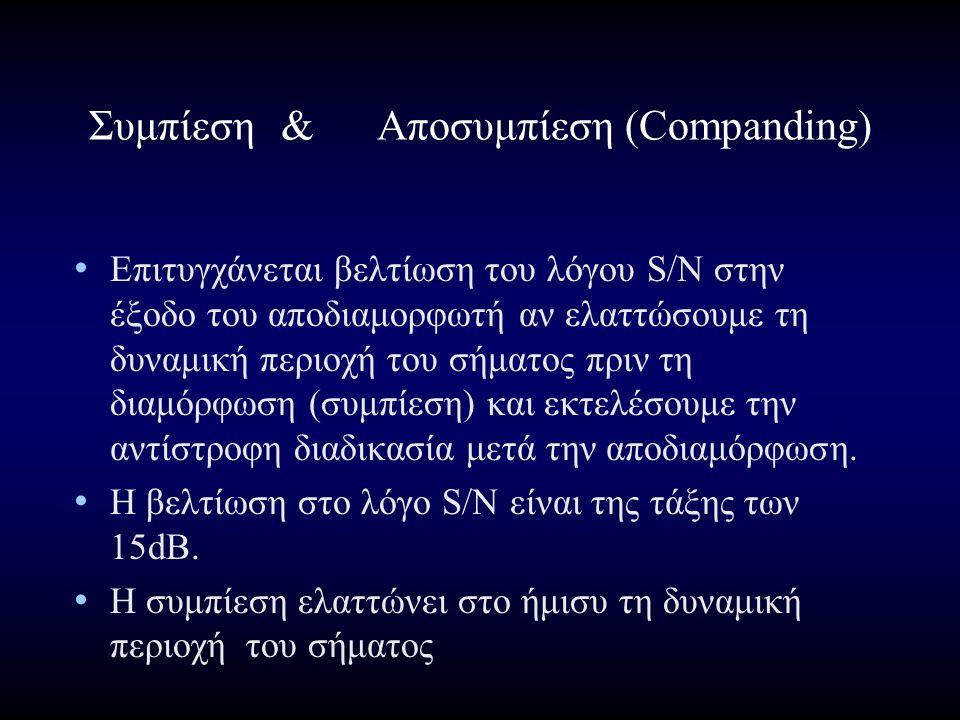 Συμπίεση&Αποσυμπίεση (Companding) Επιτυγχάνεται βελτίωση του λόγου S/N στην έξοδο του αποδιαμορφωτή αν ελαττώσουμε τη δυναμική περιοχή του σήματος πριν τη διαμόρφωση (συμπίεση) και εκτελέσουμε την αντίστροφη διαδικασία μετά την αποδιαμόρφωση.