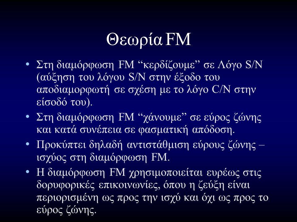 ΘεωρίαFM Στη διαμόρφωση FM κερδίζουμε σε Λόγο S/N (αύξηση του λόγου S/N στην έξοδο του αποδιαμορφωτή σε σχέση με το λόγο C/N στην είσοδό του).