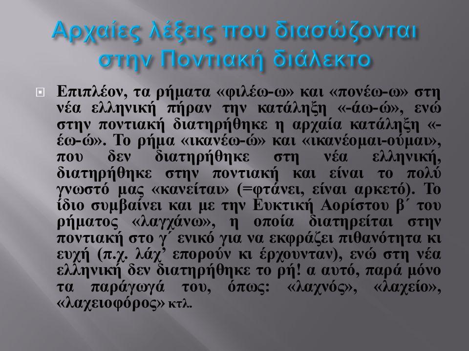  Επιπλέον, τα ρήματα « φιλέω - ω » και « πονέω - ω » στη νέα ελληνική πήραν την κατάληξη «- άω - ώ », ενώ στην ποντιακή διατηρήθηκε η αρχαία κατάληξη «- έω - ώ ».