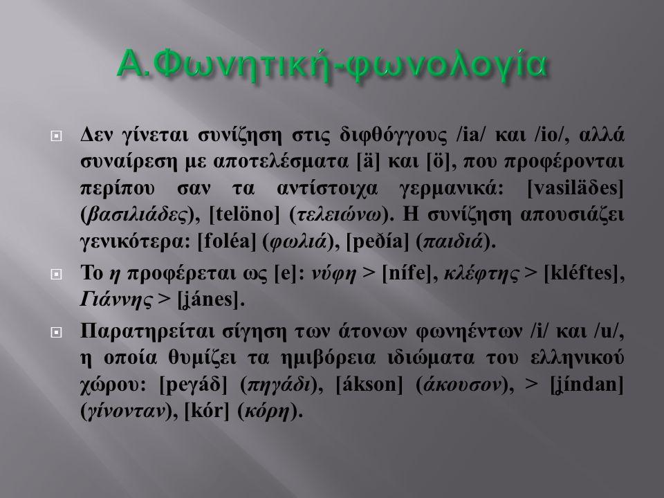  Δεν γίνεται συνίζηση στις διφθόγγους /ia/ και /io/, αλλά συναίρεση με αποτελέσματα [ä] και [ö], που προφέρονται περίπου σαν τα αντίστοιχα γερμανικά : [vasilä δ es] ( βασιλιάδες ), [telöno] ( τελειώνω ).