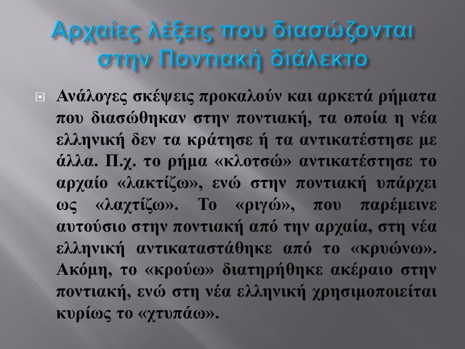  Ανάλογες σκέψεις προκαλούν και αρκετά ρήματα που διασώθηκαν στην ποντιακή, τα οποία η νέα ελληνική δεν τα κράτησε ή τα αντικατέστησε με άλλα.