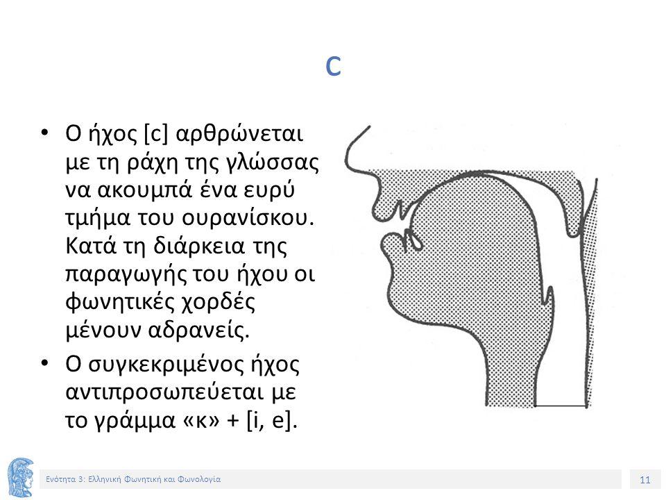 11 Ενότητα 3: Ελληνική Φωνητική και Φωνολογία c Ο ήχος [c] αρθρώνεται με τη ράχη της γλώσσας να ακουμπά ένα ευρύ τμήμα του ουρανίσκου. Κατά τη διάρκει