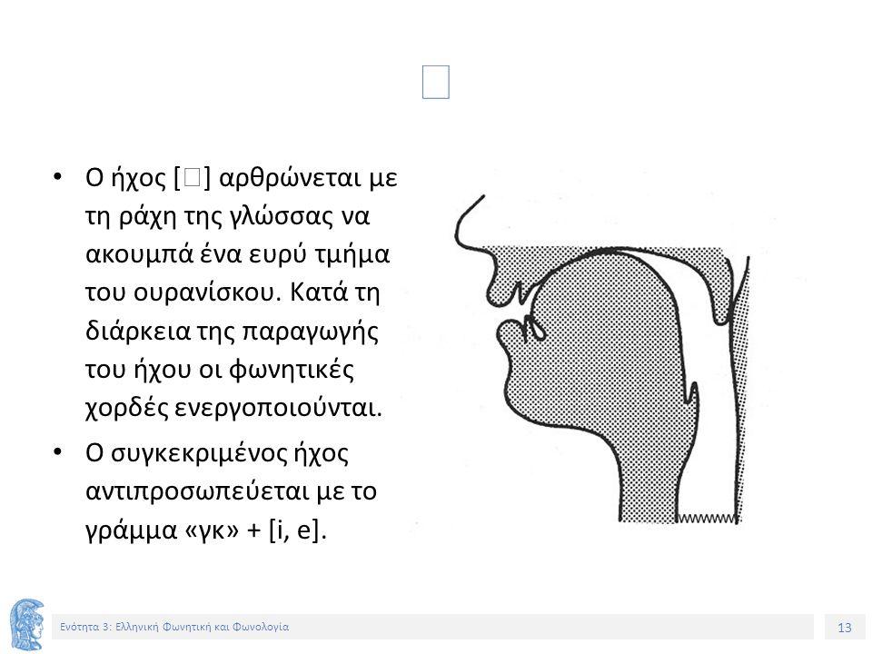 13 Ενότητα 3: Ελληνική Φωνητική και Φωνολογία  Ο ήχος [  ] αρθρώνεται με τη ράχη της γλώσσας να ακουμπά ένα ευρύ τμήμα του ουρανίσκου. Κατά τη διάρκ