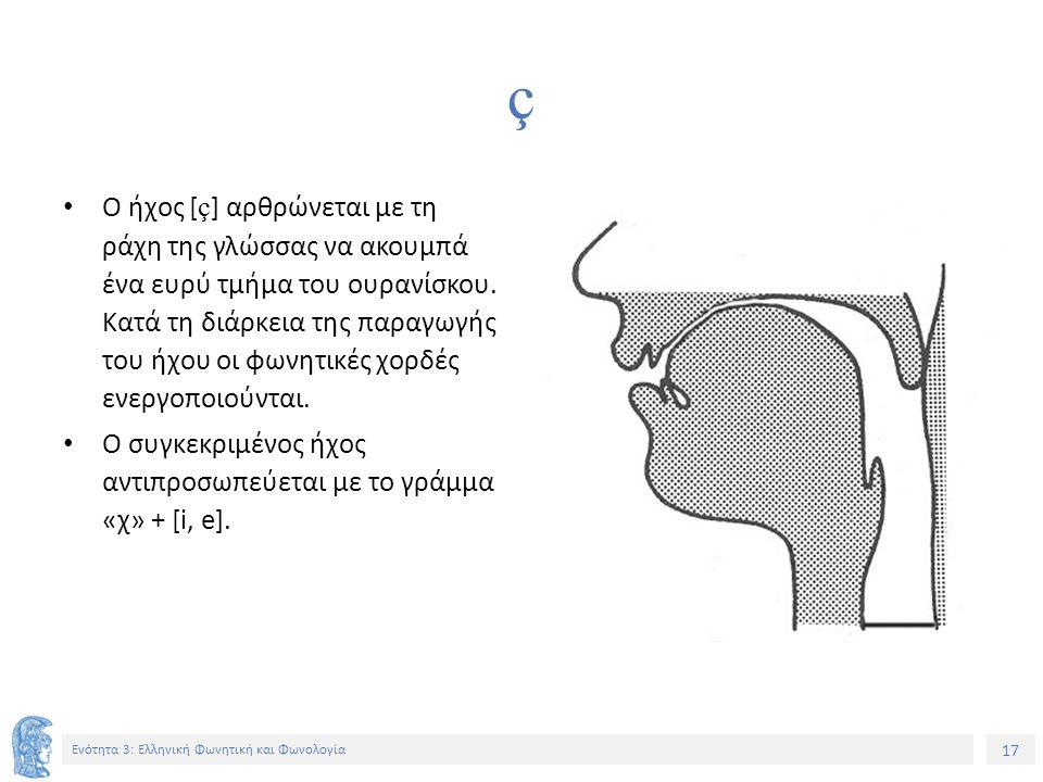 17 Ενότητα 3: Ελληνική Φωνητική και Φωνολογία ç Ο ήχος [ ç ] αρθρώνεται με τη ράχη της γλώσσας να ακουμπά ένα ευρύ τμήμα του ουρανίσκου. Κατά τη διάρκ