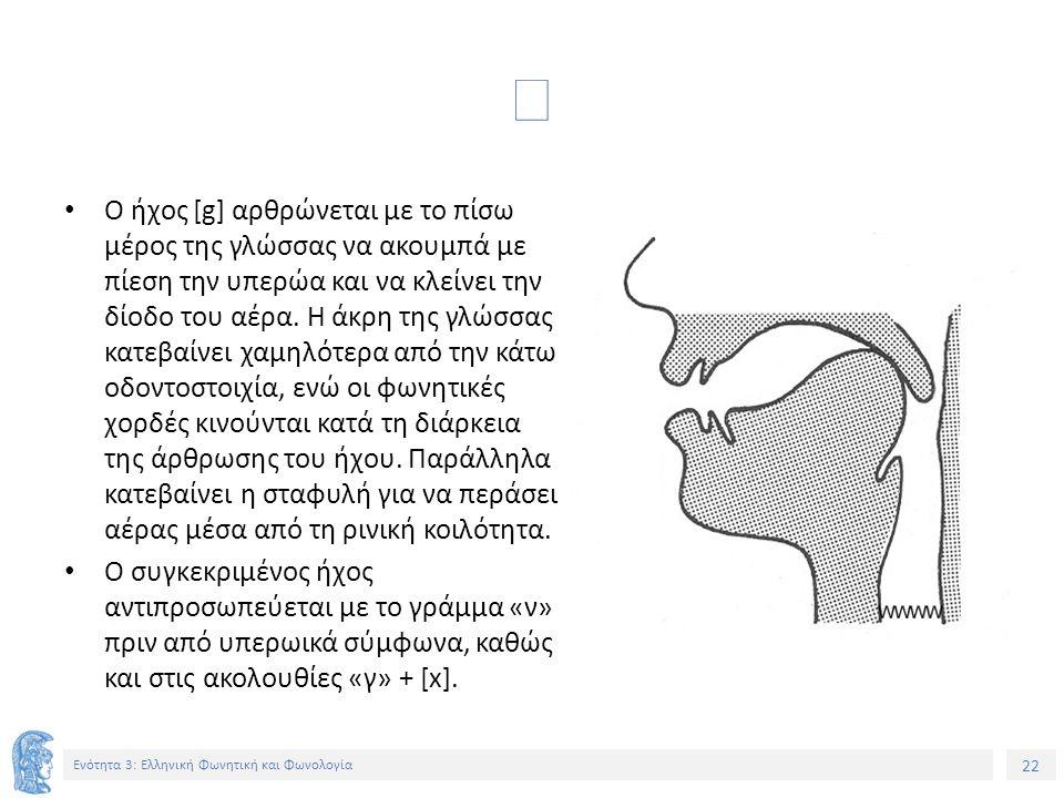 22 Ενότητα 3: Ελληνική Φωνητική και Φωνολογία  Ο ήχος [g] αρθρώνεται με το πίσω μέρος της γλώσσας να ακουμπά με πίεση την υπερώα και να κλείνει την δ
