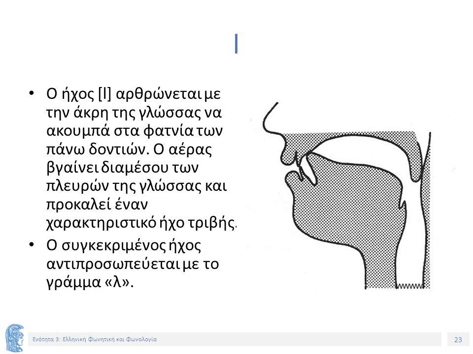 23 Ενότητα 3: Ελληνική Φωνητική και Φωνολογία l Ο ήχος [l] αρθρώνεται με την άκρη της γλώσσας να ακουμπά στα φατνία των πάνω δοντιών. Ο αέρας βγαίνει