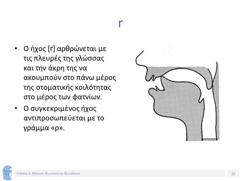25 Ενότητα 3: Ελληνική Φωνητική και Φωνολογία r Ο ήχος [ r ] αρθρώνεται με τις πλευρές της γλώσσας και την άκρη της να ακουμπούν στο πάνω μέρος της στ