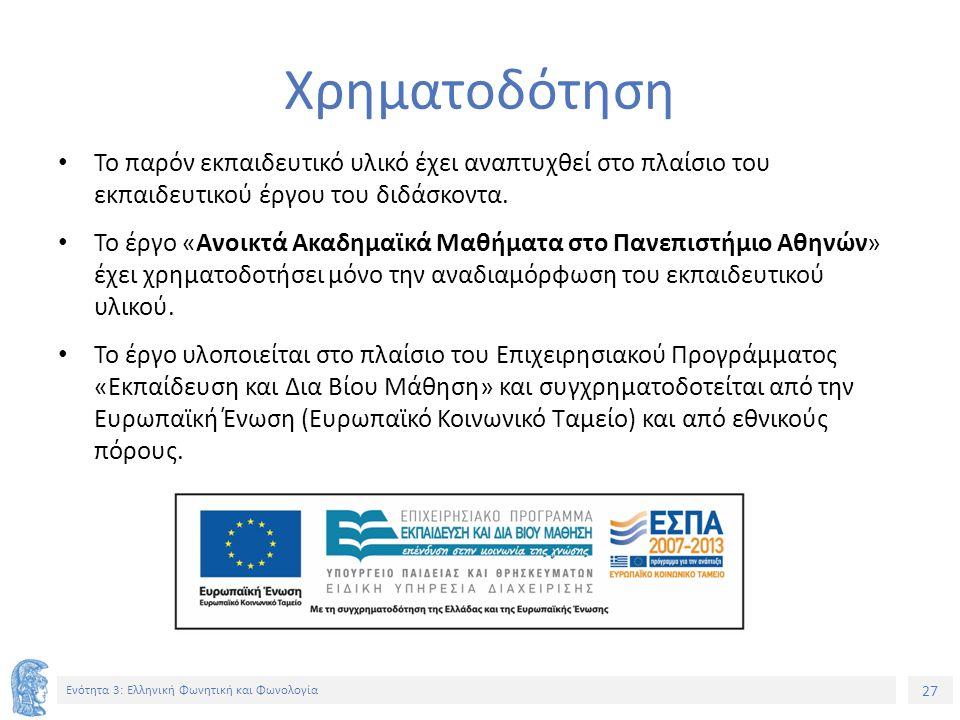 27 Ενότητα 3: Ελληνική Φωνητική και Φωνολογία Χρηματοδότηση Το παρόν εκπαιδευτικό υλικό έχει αναπτυχθεί στο πλαίσιο του εκπαιδευτικού έργου του διδάσκ