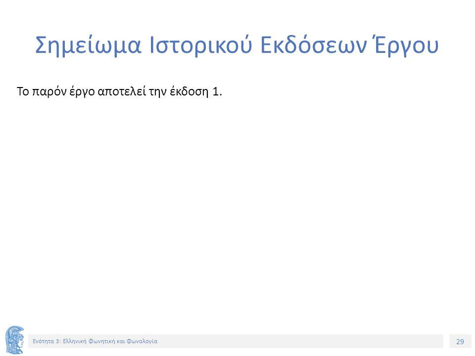 29 Ενότητα 3: Ελληνική Φωνητική και Φωνολογία Σημείωμα Ιστορικού Εκδόσεων Έργου Το παρόν έργο αποτελεί την έκδοση 1.