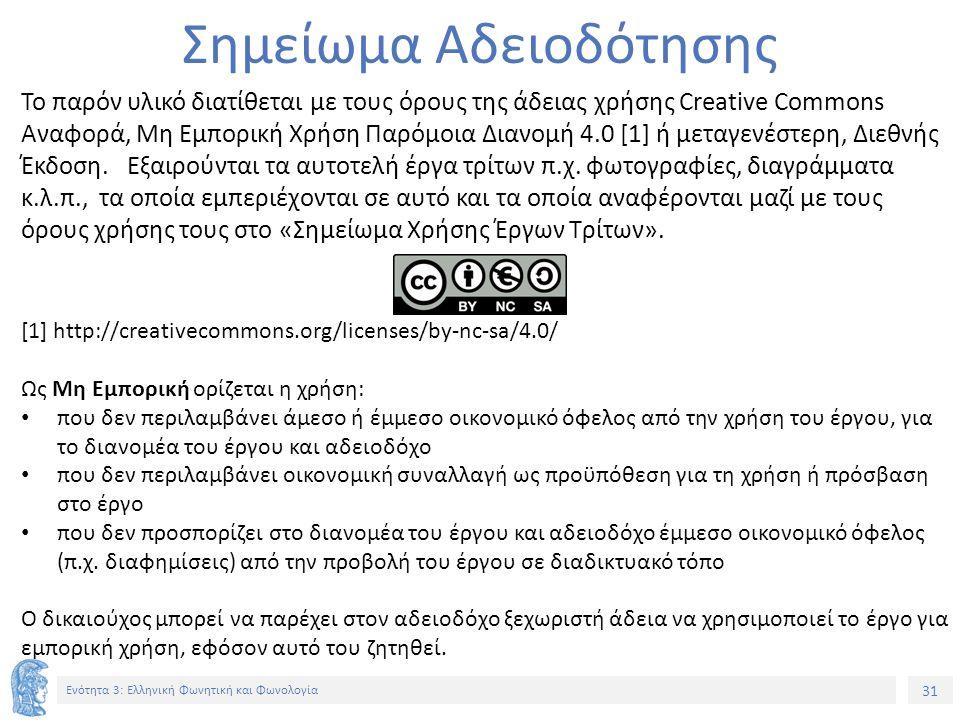 31 Ενότητα 3: Ελληνική Φωνητική και Φωνολογία Σημείωμα Αδειοδότησης Το παρόν υλικό διατίθεται με τους όρους της άδειας χρήσης Creative Commons Αναφορά, Μη Εμπορική Χρήση Παρόμοια Διανομή 4.0 [1] ή μεταγενέστερη, Διεθνής Έκδοση.