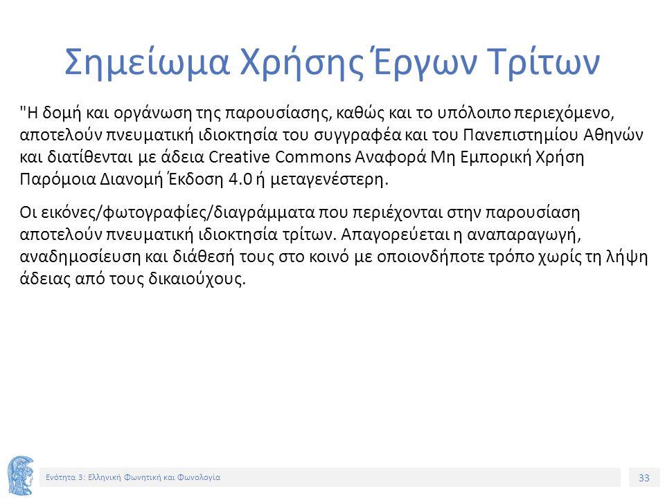33 Ενότητα 3: Ελληνική Φωνητική και Φωνολογία Σημείωμα Χρήσης Έργων Τρίτων Η δομή και οργάνωση της παρουσίασης, καθώς και το υπόλοιπο περιεχόμενο, αποτελούν πνευματική ιδιοκτησία του συγγραφέα και του Πανεπιστημίου Αθηνών και διατίθενται με άδεια Creative Commons Αναφορά Μη Εμπορική Χρήση Παρόμοια Διανομή Έκδοση 4.0 ή μεταγενέστερη.