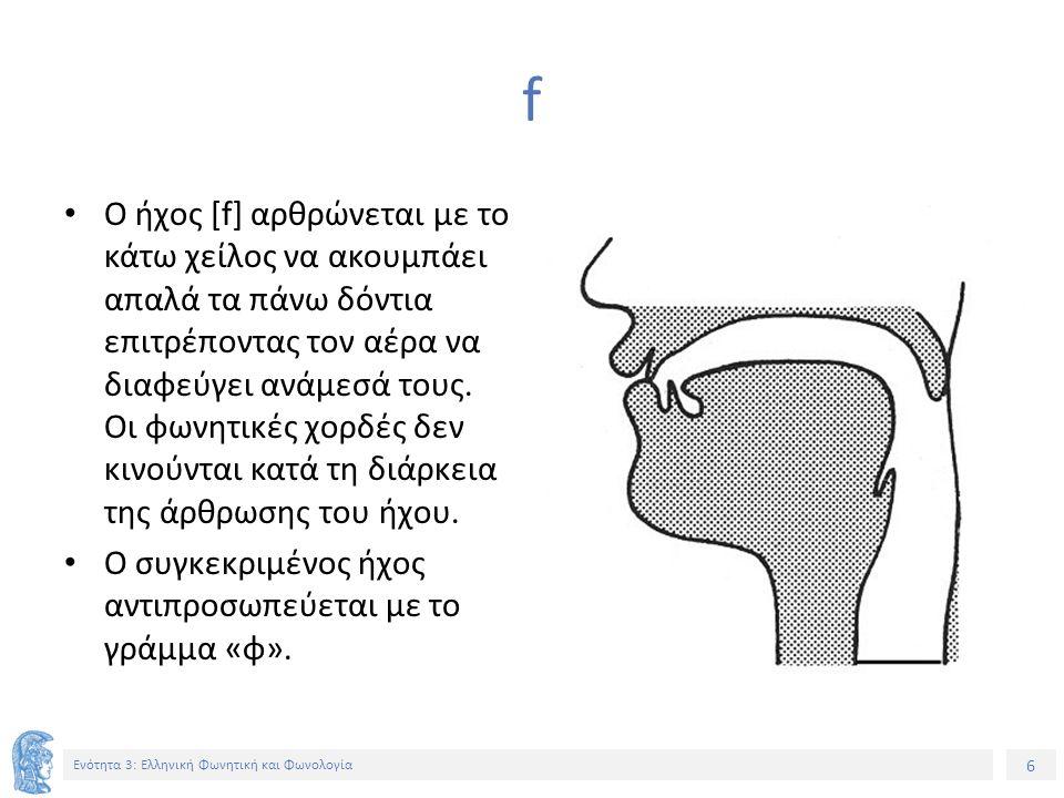 6 Ενότητα 3: Ελληνική Φωνητική και Φωνολογία f Ο ήχος [f] αρθρώνεται με το κάτω χείλος να ακουμπάει απαλά τα πάνω δόντια επιτρέποντας τον αέρα να διαφεύγει ανάμεσά τους.