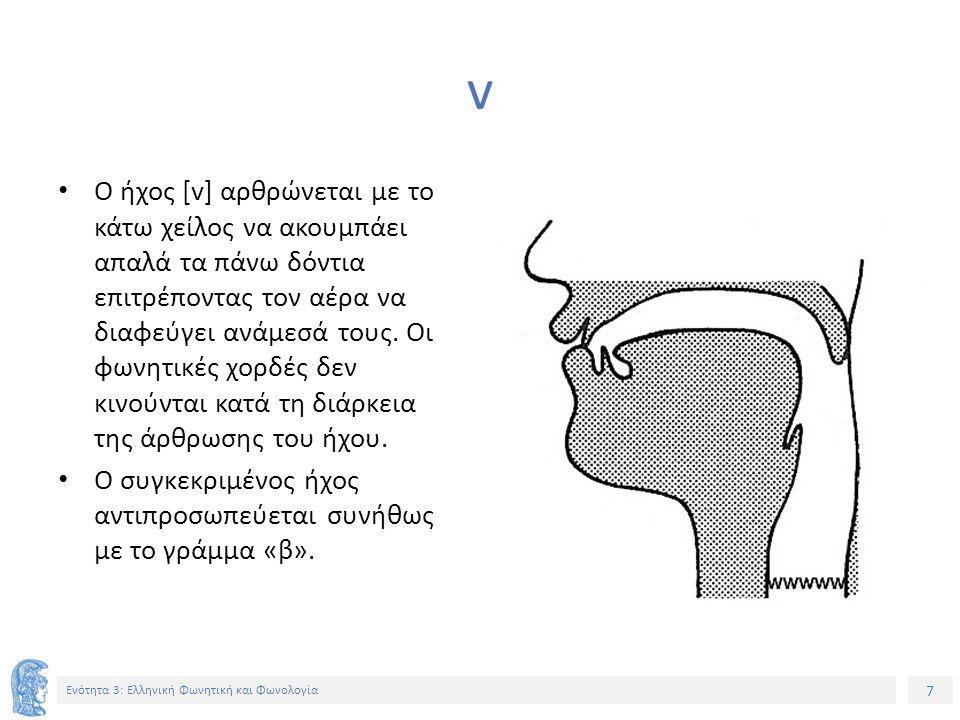 7 Ενότητα 3: Ελληνική Φωνητική και Φωνολογία v Ο ήχος [v] αρθρώνεται με το κάτω χείλος να ακουμπάει απαλά τα πάνω δόντια επιτρέποντας τον αέρα να διαφ