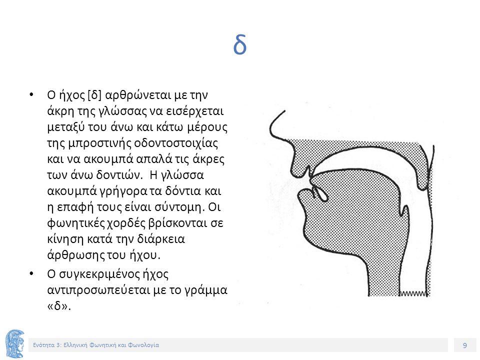 9 Ενότητα 3: Ελληνική Φωνητική και Φωνολογία δ Ο ήχος [δ] αρθρώνεται με την άκρη της γλώσσας να εισέρχεται μεταξύ του άνω και κάτω μέρους της μπροστινής οδοντοστοιχίας και να ακουμπά απαλά τις άκρες των άνω δοντιών.