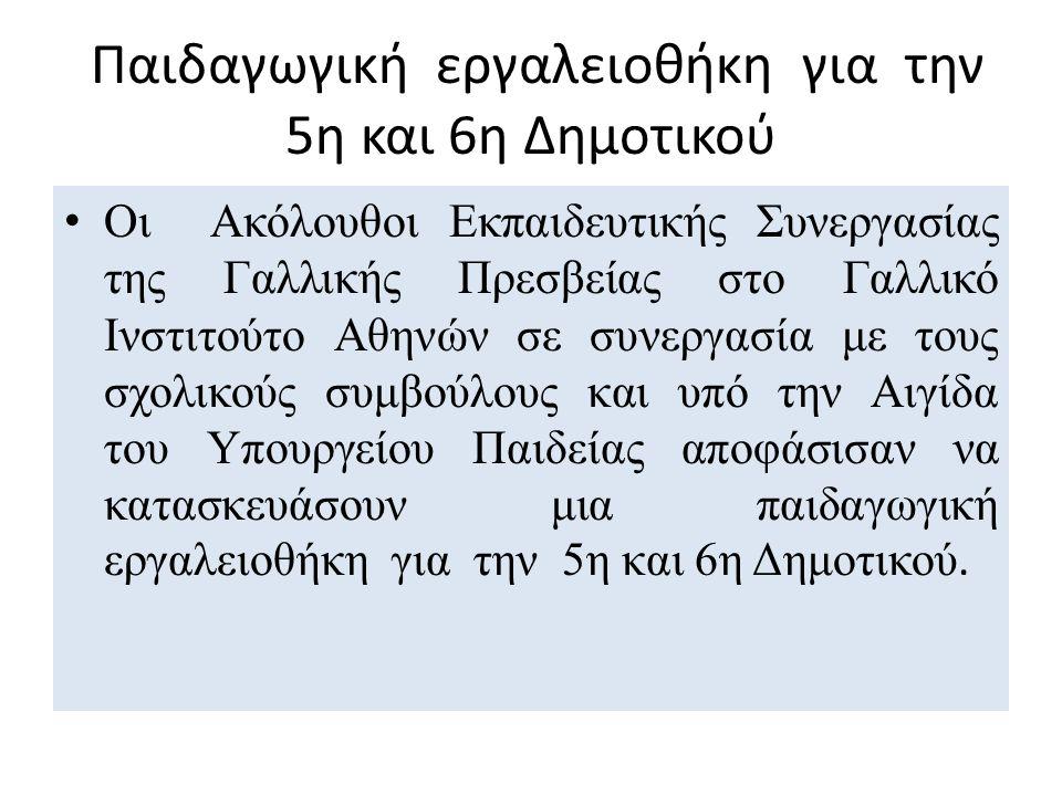 Παιδαγωγική εργαλειοθήκη για την 5η και 6η Δημοτικού Οι Ακόλουθοι Εκπαιδευτικής Συνεργασίας της Γαλλικής Πρεσβείας στο Γαλλικό Ινστιτούτο Αθηνών σε συνεργασία με τους σχολικούς συμβούλους και υπό την Αιγίδα του Υπουργείου Παιδείας αποφάσισαν να κατασκευάσουν μια παιδαγωγική εργαλειοθήκη για την 5η και 6η Δημοτικού.