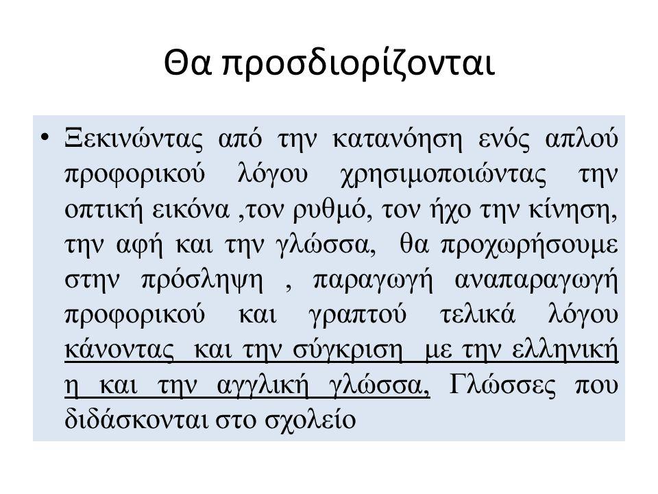 Θα προσδιορίζονται Ξεκινώντας από την κατανόηση ενός απλού προφορικού λόγου χρησιμοποιώντας την οπτική εικόνα,τον ρυθμό, τον ήχο την κίνηση, την αφή και την γλώσσα, θα προχωρήσουμε στην πρόσληψη, παραγωγή αναπαραγωγή προφορικού και γραπτού τελικά λόγου κάνοντας και την σύγκριση με την ελληνική η και την αγγλική γλώσσα, Γλώσσες που διδάσκονται στο σχολείο
