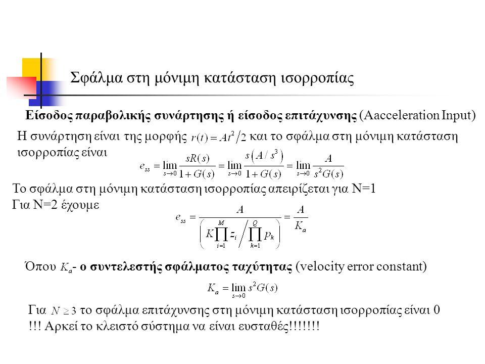Σφάλμα στη μόνιμη κατάσταση ισορροπίας Είσοδος παραβολικής συνάρτησης ή είσοδος επιτάχυνσης (Αacceleration Input) Όπου - ο συντελεστής σφάλματος ταχύτητας (velocity error constant) Το σφάλμα στη μόνιμη κατάσταση ισορροπίας απειρίζεται για Ν=1 Για Ν=2 έχουμε Η συνάρτηση είναι της μορφής και το σφάλμα στη μόνιμη κατάσταση ισορροπίας είναι Για το σφάλμα επιτάχυνσης στη μόνιμη κατάσταση ισορροπίας είναι 0 !!.