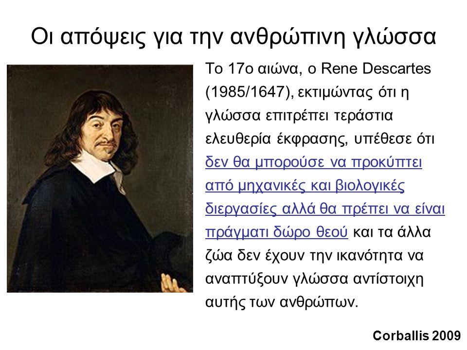 Οι απόψεις για την ανθρώπινη γλώσσα Το 17ο αιώνα, ο Rene Descartes (1985/1647), εκτιμώντας ότι η γλώσσα επιτρέπει τεράστια ελευθερία έκφρασης, υπέθεσε ότι δεν θα μπορούσε να προκύπτει από μηχανικές και βιολογικές διεργασίες αλλά θα πρέπει να είναι πράγματι δώρο θεού και τα άλλα ζώα δεν έχουν την ικανότητα να αναπτύξουν γλώσσα αντίστοιχη αυτής των ανθρώπων.