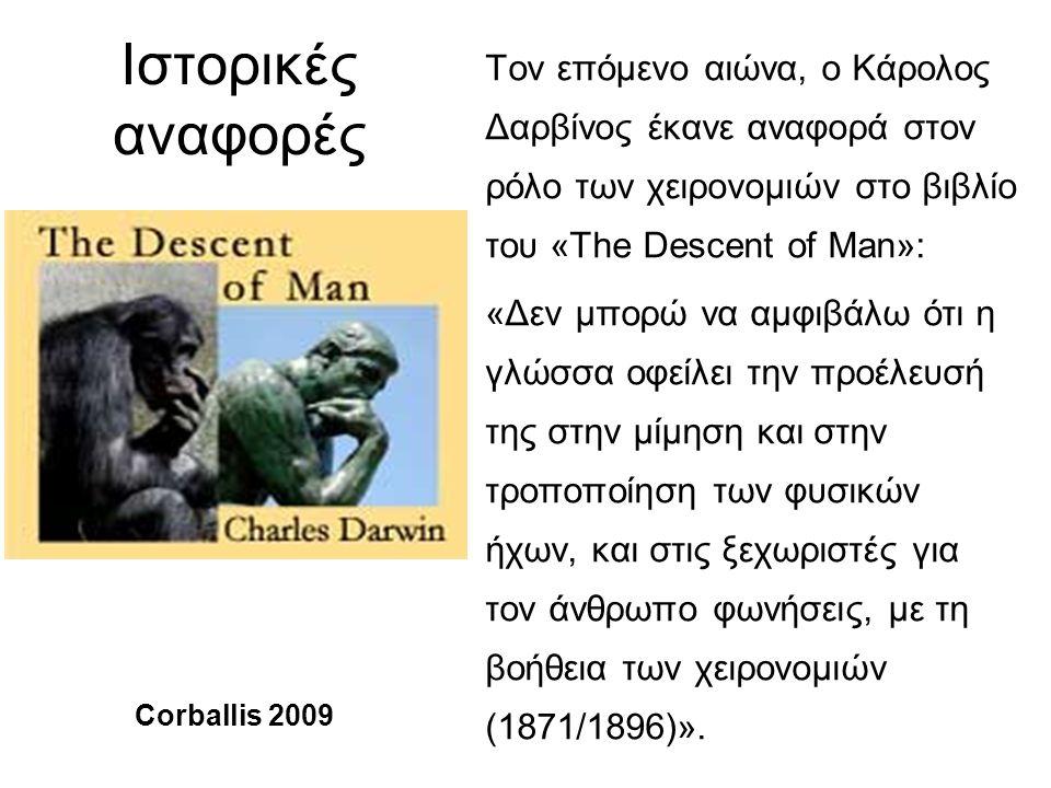 Ιστορικές αναφορές Τον επόμενο αιώνα, ο Κάρολος Δαρβίνος έκανε αναφορά στον ρόλο των χειρονομιών στο βιβλίο του «The Descent of Man»: «Δεν μπορώ να αμφιβάλω ότι η γλώσσα οφείλει την προέλευσή της στην μίμηση και στην τροποποίηση των φυσικών ήχων, και στις ξεχωριστές για τον άνθρωπο φωνήσεις, με τη βοήθεια των χειρονομιών (1871/1896)».