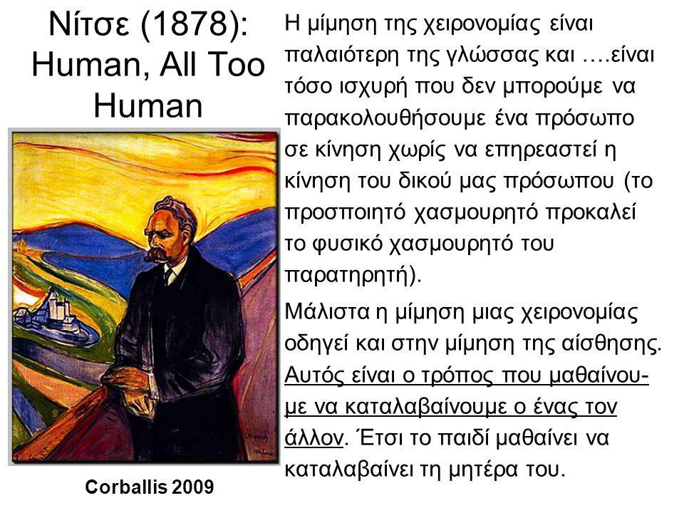 Νίτσε (1878): Human, All Too Human Η μίμηση της χειρονομίας είναι παλαιότερη της γλώσσας και ….είναι τόσο ισχυρή που δεν μπορούμε να παρακολουθήσουμε ένα πρόσωπο σε κίνηση χωρίς να επηρεαστεί η κίνηση του δικού μας πρόσωπου (το προσποιητό χασμουρητό προκαλεί το φυσικό χασμουρητό του παρατηρητή).