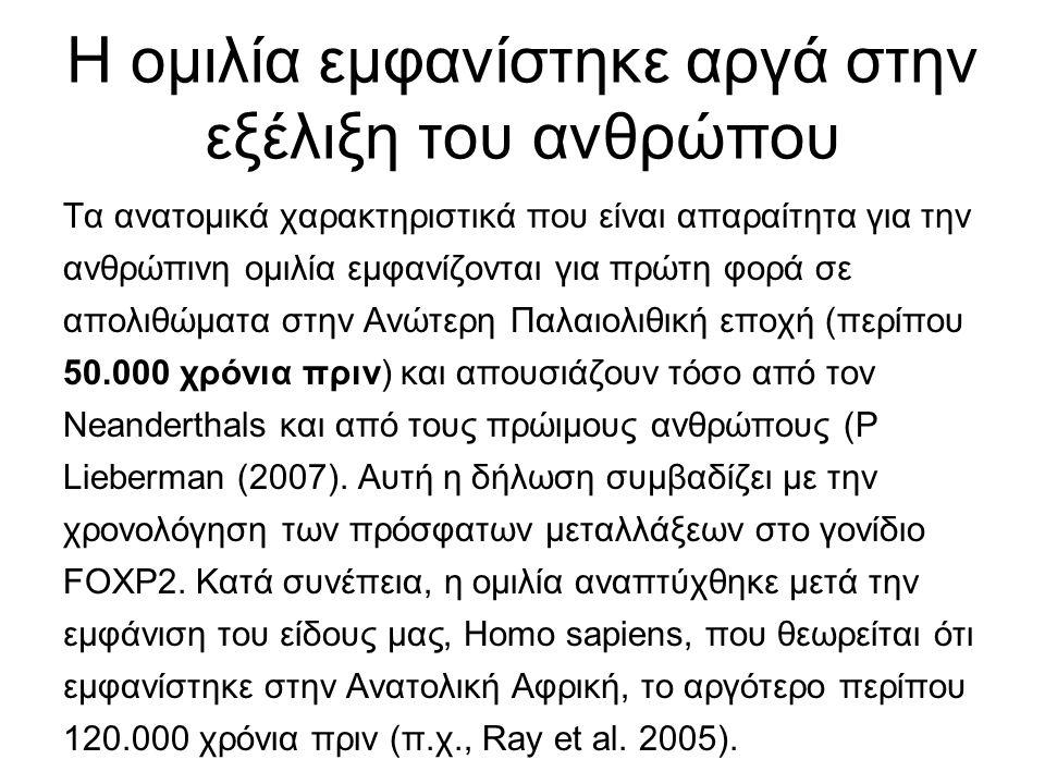 Η ομιλία εμφανίστηκε αργά στην εξέλιξη του ανθρώπου Τα ανατομικά χαρακτηριστικά που είναι απαραίτητα για την ανθρώπινη ομιλία εμφανίζονται για πρώτη φορά σε απολιθώματα στην Ανώτερη Παλαιολιθική εποχή (περίπου 50.000 χρόνια πριν) και απουσιάζουν τόσο από τον Neanderthals και από τους πρώιμους ανθρώπους (P Lieberman (2007).