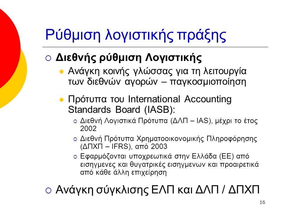 16 Ρύθμιση λογιστικής πράξης  Διεθνής ρύθμιση Λογιστικής Ανάγκη κοινής γλώσσας για τη λειτουργία των διεθνών αγορών – παγκοσμιοποίηση Πρότυπα του International Accounting Standards Board (IASB):  Διεθνή Λογιστικά Πρότυπα (ΔΛΠ – IAS), μέχρι το έτος 2002  Διεθνή Πρότυπα Χρηματοοικονομικής Πληροφόρησης (ΔΠΧΠ – IFRS), από 2003  Εφαρμόζονται υποχρεωτικά στην Ελλάδα (ΕΕ) από εισηγμενες και θυγατρικές εισηγμενων και προαιρετικά από κάθε άλλη επιχείρηση  Ανάγκη σύγκλισης ΕΛΠ και ΔΛΠ / ΔΠΧΠ