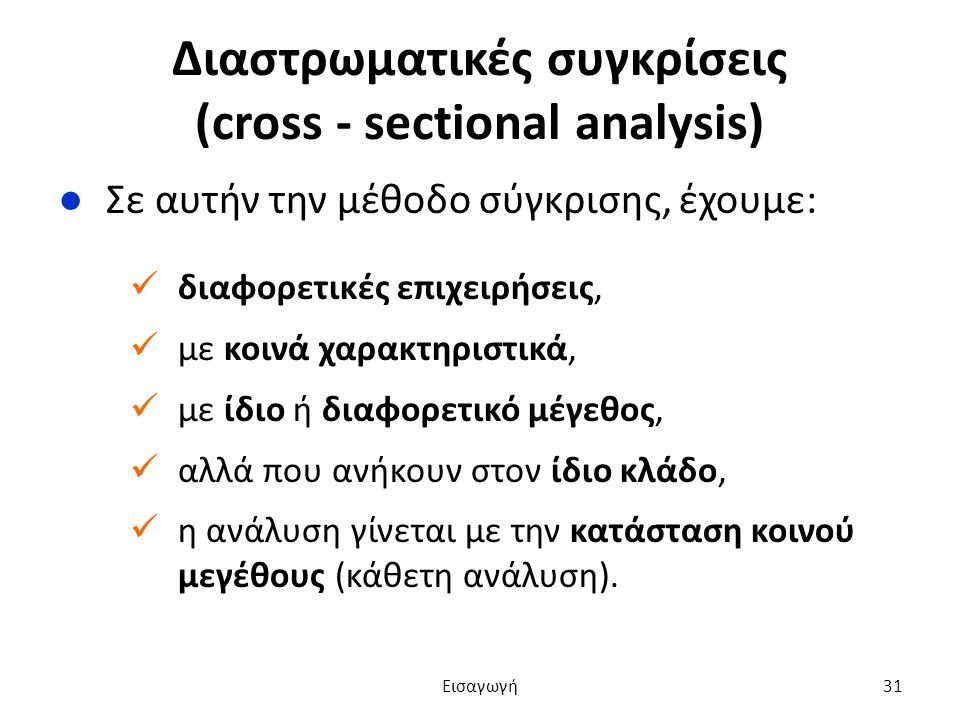 Διαστρωματικές συγκρίσεις (cross - sectional analysis) ●Σε αυτήν την μέθοδο σύγκρισης, έχουμε: διαφορετικές επιχειρήσεις, με κοινά χαρακτηριστικά, με ίδιο ή διαφορετικό μέγεθος, αλλά που ανήκουν στον ίδιο κλάδο, η ανάλυση γίνεται με την κατάσταση κοινού μεγέθους (κάθετη ανάλυση).