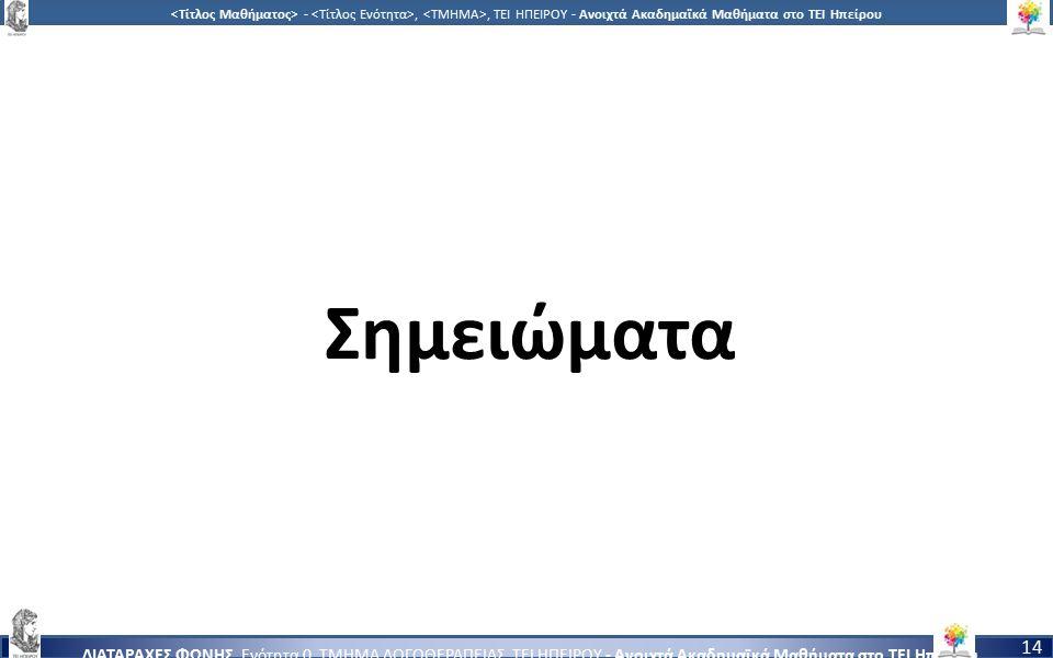 1414 -,, ΤΕΙ ΗΠΕΙΡΟΥ - Ανοιχτά Ακαδημαϊκά Μαθήματα στο ΤΕΙ Ηπείρου ΔΙΑΤΑΡΑΧΕΣ ΦΩΝΗΣ, Ενότητα 0, ΤΜΗΜΑ ΛΟΓΟΘΕΡΑΠΕΙΑΣ, ΤΕΙ ΗΠΕΙΡΟΥ - Ανοιχτά Ακαδημαϊκά Μαθήματα στο ΤΕΙ Ηπείρου 14 Σημειώματα