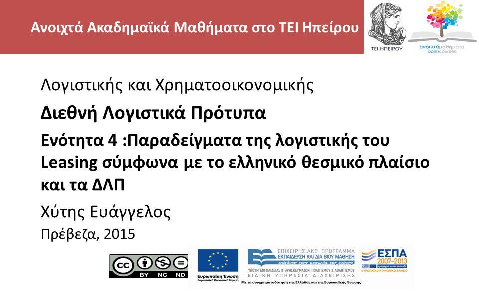 2 Λογιστικής και Χρηματοοικονομικής Διεθνή Λογιστικά Πρότυπα Ενότητα 4 :Παραδείγματα της λογιστικής του Leasing σύμφωνα με το ελληνικό θεσμικό πλαίσιο και τα ΔΛΠ Χύτης Ευάγγελος Πρέβεζα, 2015 Ανοιχτά Ακαδημαϊκά Μαθήματα στο ΤΕΙ Ηπείρου