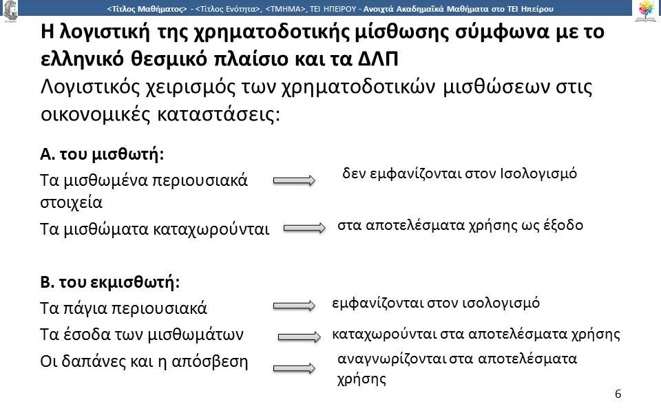 6 -,, ΤΕΙ ΗΠΕΙΡΟΥ - Ανοιχτά Ακαδημαϊκά Μαθήματα στο ΤΕΙ Ηπείρου Η λογιστική της χρηματοδοτικής μίσθωσης σύμφωνα με το ελληνικό θεσμικό πλαίσιο και τα ΔΛΠ Λογιστικός χειρισμός των χρηματοδοτικών μισθώσεων στις οικονομικές καταστάσεις: Α.