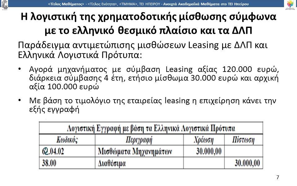 7 -,, ΤΕΙ ΗΠΕΙΡΟΥ - Ανοιχτά Ακαδημαϊκά Μαθήματα στο ΤΕΙ Ηπείρου Η λογιστική της χρηματοδοτικής μίσθωσης σύμφωνα με το ελληνικό θεσμικό πλαίσιο και τα ΔΛΠ Παράδειγμα αντιμετώπισης μισθώσεων Leasing με ΔΛΠ και Ελληνικά Λογιστικά Πρότυπα: Αγορά μηχανήματος με σύμβαση Leasing αξίας 120.000 ευρώ, διάρκεια σύμβασης 4 έτη, ετήσιο μίσθωμα 30.000 ευρώ και αρχική αξία 100.000 ευρώ Με βάση το τιμολόγιο της εταιρείας leasing η επιχείρηση κάνει την εξής εγγραφή 7