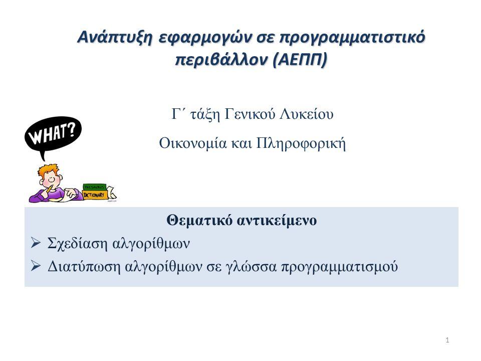 1 Θεματικό αντικείμενο  Σχεδίαση αλγορίθμων  Διατύπωση αλγορίθμων σε γλώσσα προγραμματισμού Γ΄ τάξη Γενικού Λυκείου Οικονομία και Πληροφορική Ανάπτυξη εφαρμογών σε προγραμματιστικό περιβάλλον (ΑΕΠΠ)