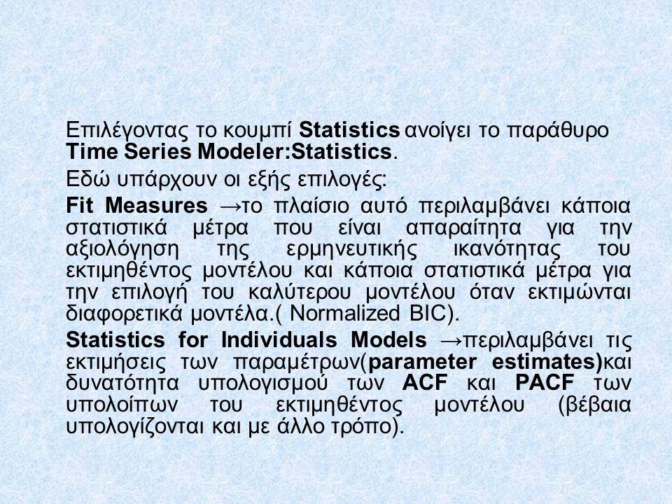Επιλέγοντας το κουμπί Statistics ανοίγει το παράθυρο Time Series Modeler:Statistics. Εδώ υπάρχουν οι εξής επιλογές: Fit Measures →το πλαίσιο αυτό περι