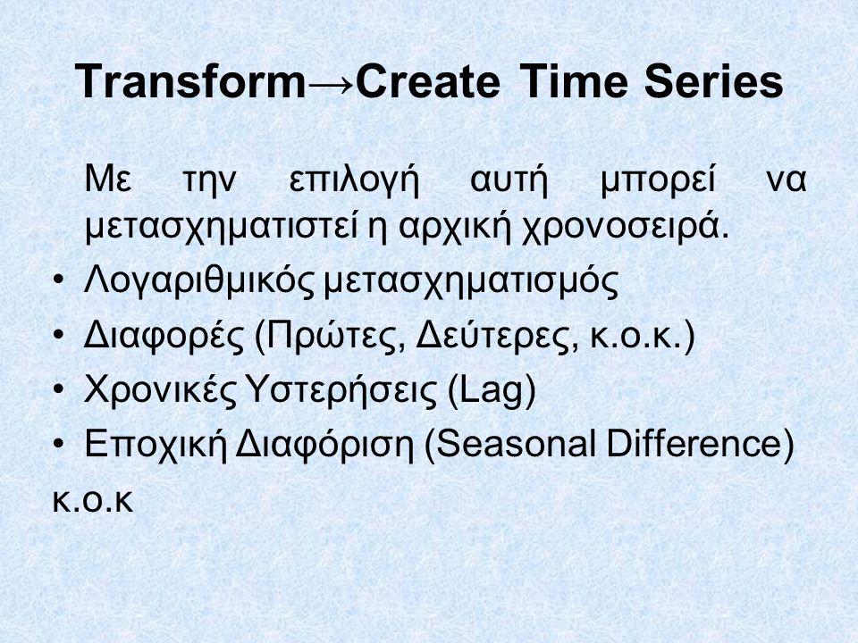 Transform→Create Time Series Με την επιλογή αυτή μπορεί να μετασχηματιστεί η αρχική χρονοσειρά. Λογαριθμικός μετασχηματισμός Διαφορές (Πρώτες, Δεύτερε